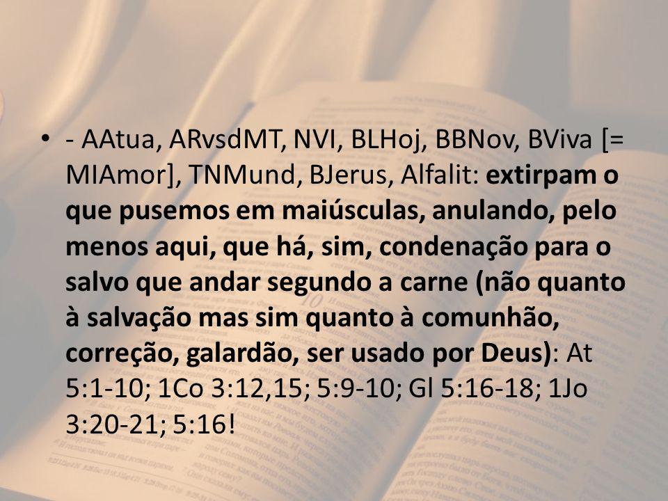 - AAtua, ARvsdMT, NVI, BLHoj, BBNov, BViva [= MIAmor], TNMund, BJerus, Alfalit: extirpam o que pusemos em maiúsculas, anulando, pelo menos aqui, que há, sim, condenação para o salvo que andar segundo a carne (não quanto à salvação mas sim quanto à comunhão, correção, galardão, ser usado por Deus): At 5:1-10; 1Co 3:12,15; 5:9-10; Gl 5:16-18; 1Jo 3:20-21; 5:16!